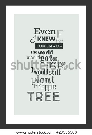 Life quote. Inspirational quote. Even if i knew that tomorrow the world would go to pieces, i would still plant my apple tree. - stock vector