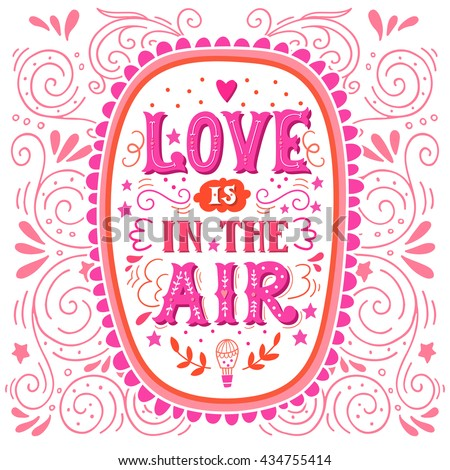 Love is in the air. Hand drawn vintage hand lettering. Quote. This illustration can be used as a greeting card for Valentine's day or wedding, as a print on t-shirts and bags, stationary or poster.