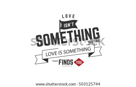 Love Is Not Something You Find. Love Is Something That Finds You. Love Quote