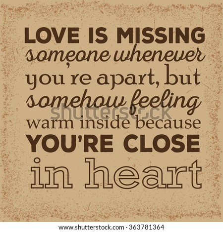 Love quote. Love is missing somone whenever you're apart, but somehow feeling warm inside because you're close in heart. - stock vector