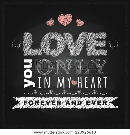 Love typographical message on the chalk board. Love you only in my heart forever and ever. Vector poster design with chalk letters. - stock vector