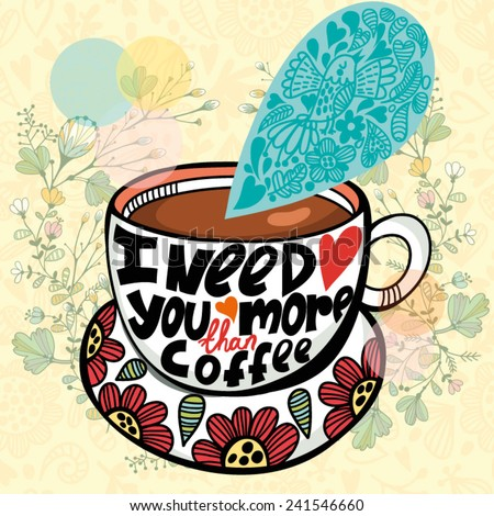"Lovely greeting card of cup of coffee and hand-drawn letters ""I need you more than coffee"" - stock vector"