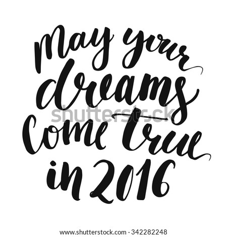 May your dreams come true in 2016. Handwritten script lettering for Christmas greeting cards. Black ink calligraphy isolated on white background - stock vector