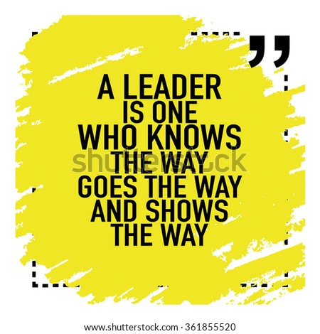 Motivational Quote Poster About Leadership / A leader is one who knows the way goes the way and shows the way - stock vector