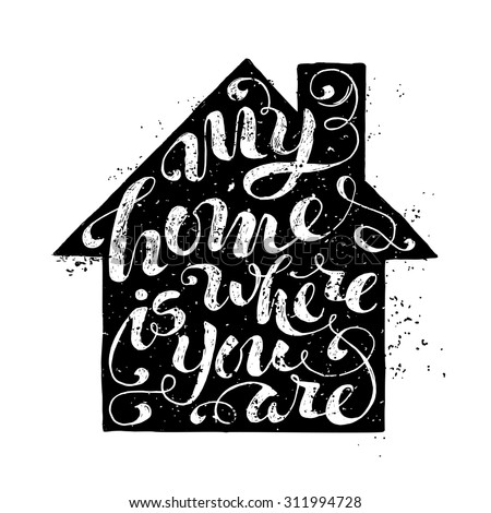 My Home Is Where You Are. Unique rough encouraging quote. Hand-written phrase in home silhouette isolated on white background. Black paint stains.  - stock vector
