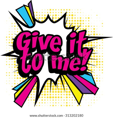 "Pop Art comics icon ""Give it to me!"". Speech Bubble Vector illustration."