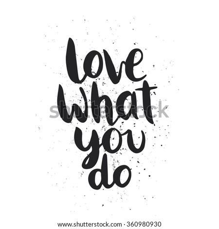 Quote. Love what you do. Hand drawn typography poster. For greeting cards, Valentine day, wedding, posters, prints or home decorations.Vector illustration - stock vector
