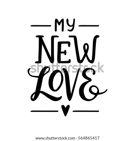 Quote. My new LOVE. Hand drawn typography poster. For greeting cards, Valentine day, wedding, posters, prints or home decorations.Vector illustration
