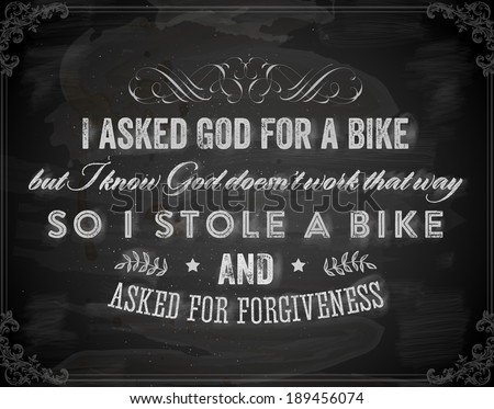 "Quote Typographical Background, vector design. ""I asked God for a bike, but I know God doesn't work that way. So I stole a bike and asked for forgiveness"". Chalkboard Style."