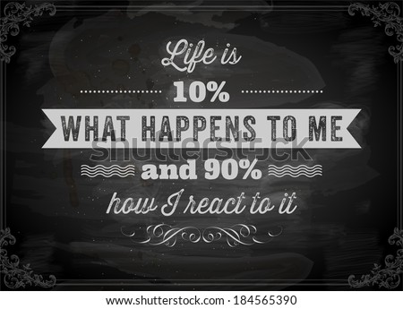 "Quote Typographical Background, vector design. ""Life is 10% what happens to me and 90% how I react to it"". Chalkboard background. Black illustration variant."