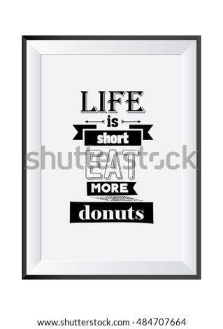 Quote typographical. Food quote. Life is short eat more donuts.