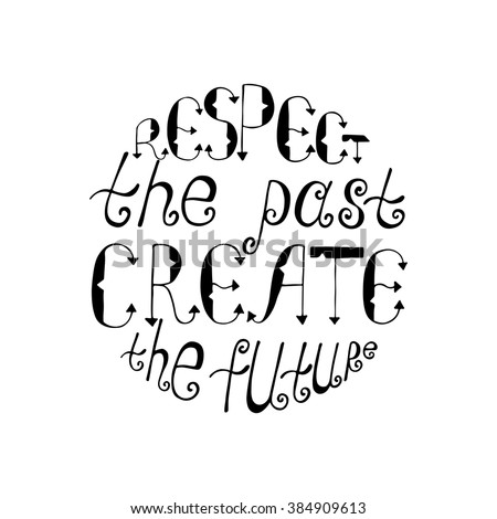 Respect The Past, Create The Future. Inspirational Quote. Circle Modern  Calligraphy Phrase.