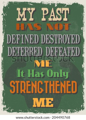 Retro Vintage Motivational Quote Poster. My Past Has Not Defined Destroyed Deterred Defeated Me It Has Only Strengthened Me. Grunge effects can be easily removed for a cleaner look.  - stock vector
