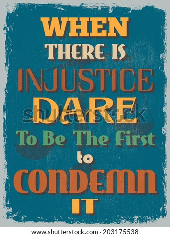 Retro Vintage Motivational Quote Poster. When There is Injustice Dare To Be The First to Condemn It. Grunge effects can be easily removed for a cleaner look. Vector illustration