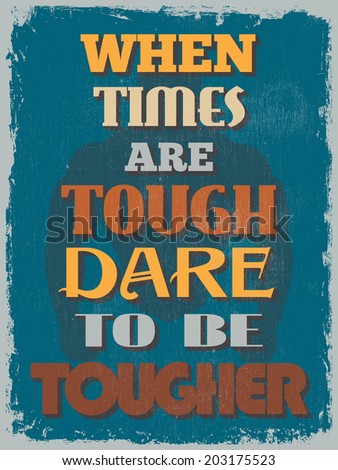 Retro Vintage Motivational Quote Poster. When Times Are Tough Dare To Be Tougher. Grunge effects can be easily removed for a cleaner look. Vector illustration