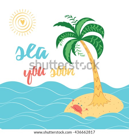 Sea you soon. Inspiring quote. Positive lettering quote on the white background decorated with tropical island. Exotic palm trees and crab take sunbath on the sand around sea.