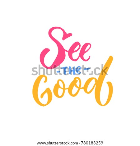 See The Good. Inspirational Quote, Brish Lettering Caption. Positive  Thinking.