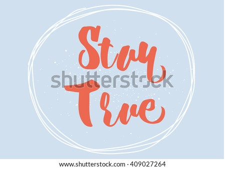 Stay true inspirational inscription. Greeting card with calligraphy. Hand drawn lettering design. Typography for banner, poster or clothing design. Vector invitation.