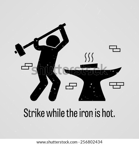 strike the iron when it is