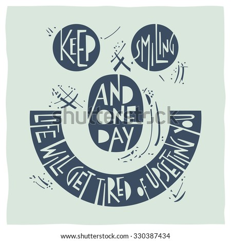 Stylized illustration a smiley face and quote: Keep smiling and one day life will get tired of upsetting you. - stock vector