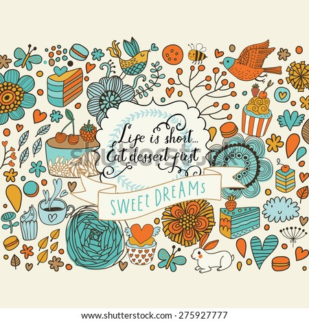 Sweet dreams. Tasty vector background with cakes, cupcakes, flowers, hearts, butterflies and birds. Lovely background in bright colors. Life is short eat dessert first concept card