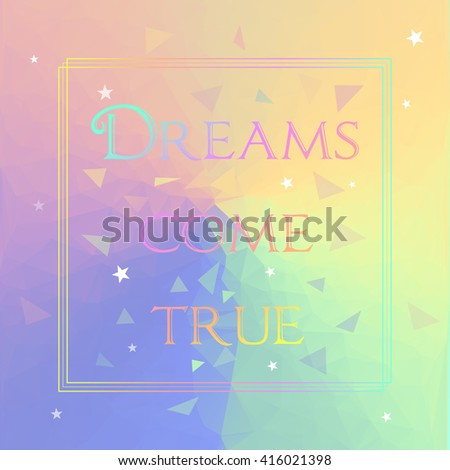 text Dreams come true on soft colored triangles vector background - stock vector