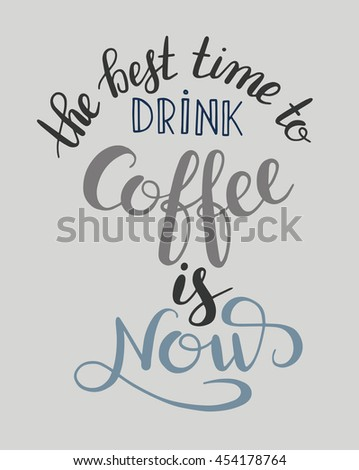 the best time to drink coffee is now handwritten calligraphy inscription for print, poster, menu design, or postcard, typographic vector illustration - stock vector
