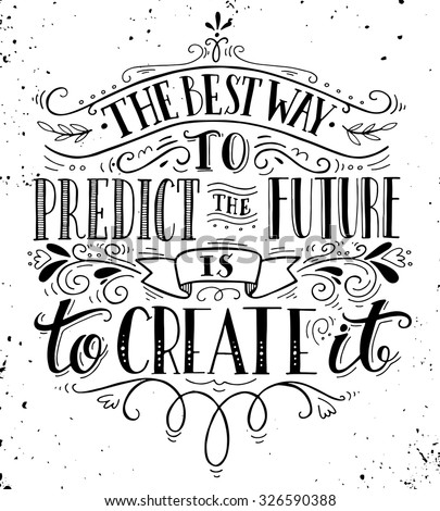 The best way to predict the future is to create it. Quote. Hand drawn vintage print with hand lettering. This illustration can be used as a print on t-shirts and bags or as a poster. - stock vector