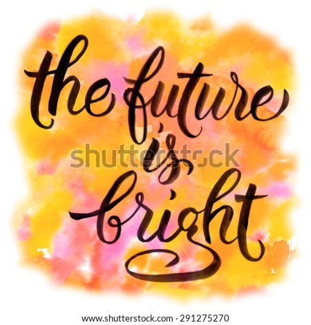The Future Is Bright. Hand Drawn Inspiration Quote On Watercolor Background.
