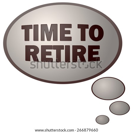 Time To Retire Think Bubble, Vector Illustration isolated on White Background.  - stock vector