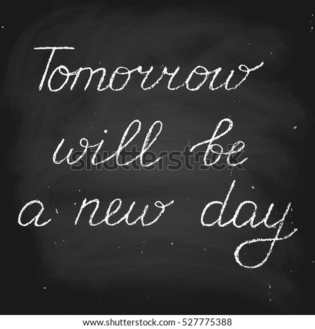 Tomorrow will be a new day. Handwritten vector text. Chalk on a blackboard.