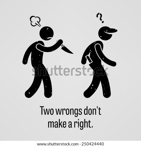 two wrongs dont make a right Two wrongs make a right  is a bit more fallacious because we are making an assumption of what the waiter might do even if that were true, two ripoffs don't make the situation right  just because she wronged me, does not make it rationally justifiable that i wrong her two wrongs do not make a right login to reply  0 votes  reply.