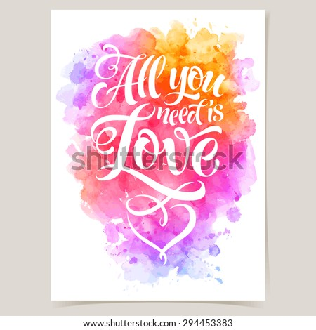 "Vector calligraphic inscription on watercolor background. ""All you ned is Love"" poster or postcard, for design invitation and greeting card. Typography collection"