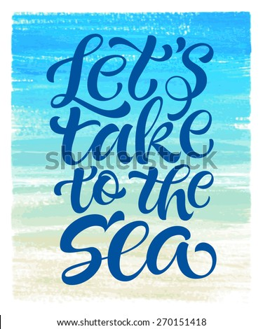 """Vector calligraphic inscription on watercolor background. """"Let's take to the sea"""" poster or postcard. Typography collection - stock vector"""