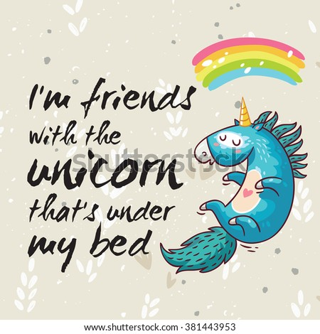 Vector card with unicorn, rainbow, stars, decor elements and text. I am friends with the unicorn that is under my bed. This illustration can be used as a greeting card, poster or print