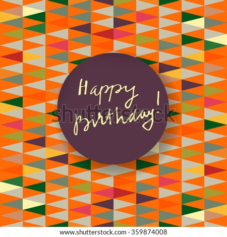 Vector hand written Happy Birthday greeting card. Modern calligraphy. Hand lettered gratitude card on abstract background with triangles. Hand lettered Happy Birthday in a round frame with a shadow - stock vector