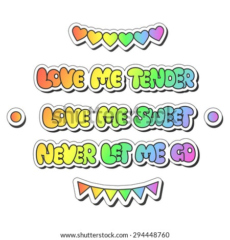 """Vector illustration: bright sticker slogans """"love me tender, love me sweet, never let me go""""  made of rainbow plump hand-drawn letters, hearts, flag garland and buttons isolated on white background - stock vector"""