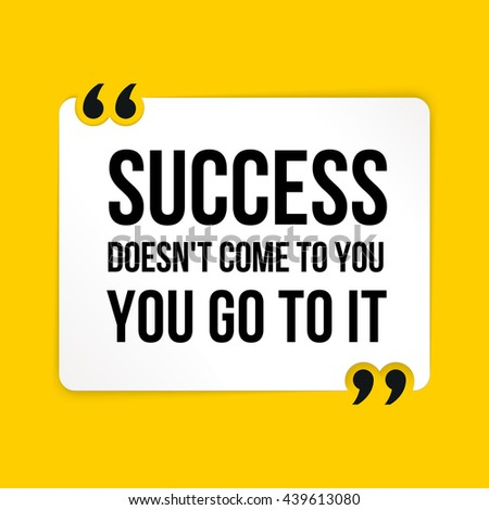 Vector quote. Success doesn't come to you you go to it?