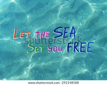 Vector shiny blue sea realistic water. Let the sea set you free. Vector illustration can be used for web design, textures, summer posters, travel and vacations cards design. - stock vector