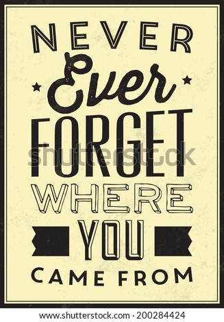 Vintage Template / Retro Design / Quote Typographic Background / Never Ever Forget Where You Came From - stock vector