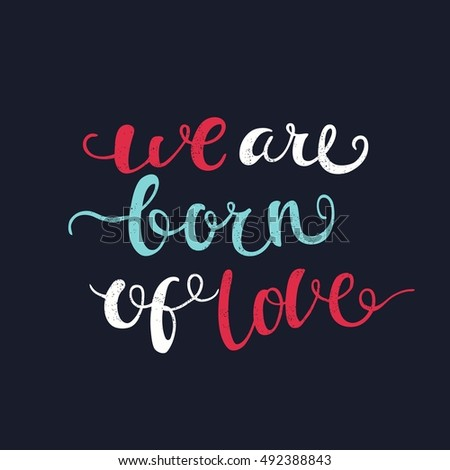 We are born of love. Bright, juicy lettering. Spring flowers, hearts. Greeting card with flowers. Hand drawn lettering. Quote. Vector hand-painted illustration. Calligraphic design. Modern Lettering.