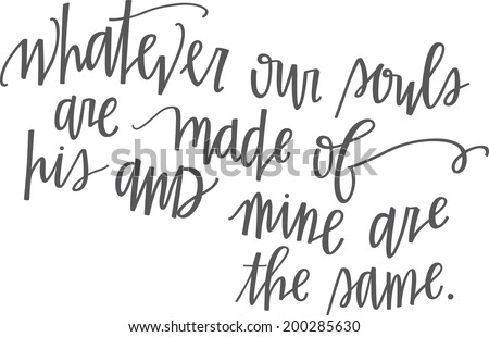 Whatever our souls are made of, his and mine are the same. Hand-lettered quote. - stock vector
