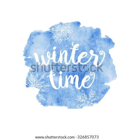 Winter time typographic poster. Calligraphic text for cards, banners, t-shirts or decoration. Phrase on watercolor painted background with snowflake