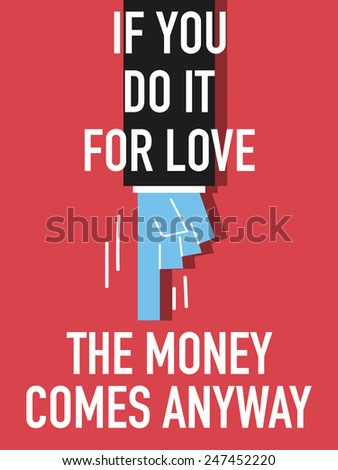 Words IF YOU DO IT FOR LOVE THE MONEY WILL COME ANYWAYS
