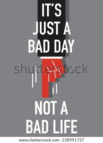 Words IT'S JUST A BAD DAY NOT A BAD LIFE