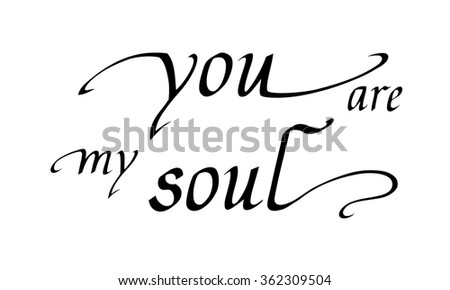 You are my soul. Hand written vector text for greeting and inspiration. Black words on white background. Hand drawn lettering