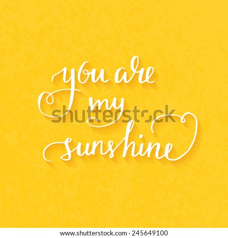 You are my sunshine Hand drawn typography poster. Romantic quote for valentines day card or save the date card. Inspirational vector typography. - stock vector