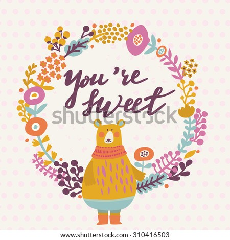 You are sweet - lovely card in bright colors. Sweet funny bear with scarf in floral wreath in vector