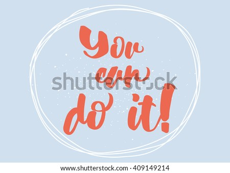 You can do it inspirational inscription. Greeting card with calligraphy. Hand drawn lettering design. Typography for banner, poster or clothing design. Vector invitation.