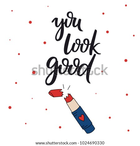 You look good. Text design. Vector calligraphy. Typography poster. Usable as background. Lipstick hand drawn vector illustration.